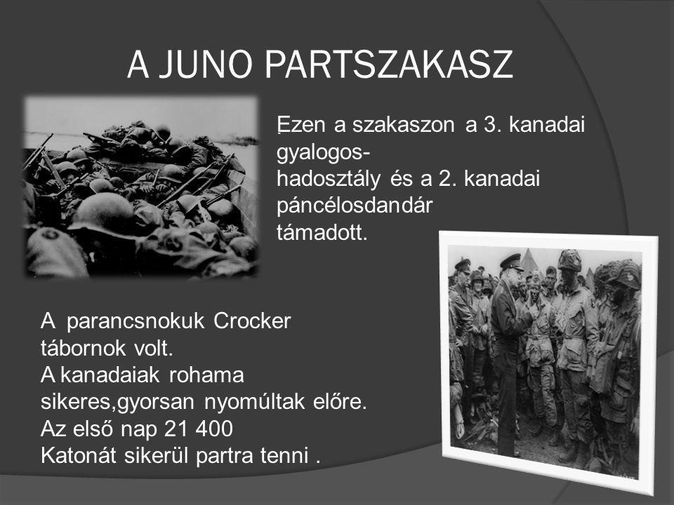 A JUNO PARTSZAKASZ. Ezen a szakaszon a 3. kanadai gyalogos- hadosztály és a 2. kanadai páncélosdandár támadott. A parancsnokuk Crocker tábornok volt.