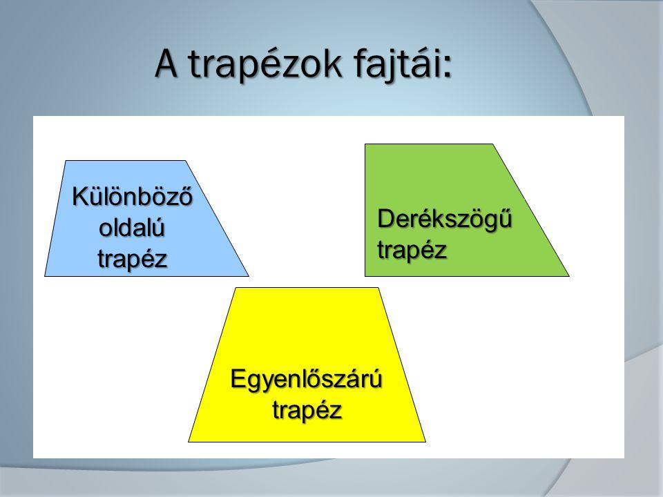A trapézok fajtái: Különböző oldalú trapéz Derékszögűtrapéz Egyenlőszárútrapéz
