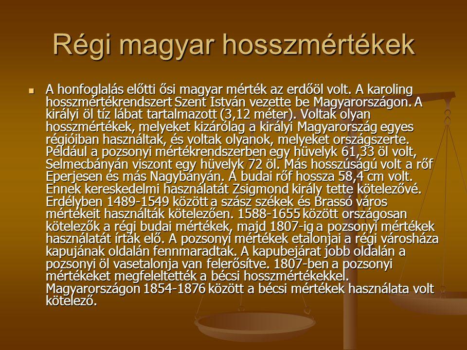 Régi magyar hosszmértékek A honfoglalás előtti ősi magyar mérték az erdőöl volt. A karoling hosszmértékrendszert Szent István vezette be Magyarországo