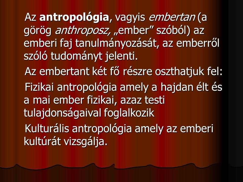 """Az antropológia, vagyis embertan (a görög anthroposz, """"ember"""" szóból) az emberi faj tanulmányozását, az emberről szóló tudományt jelenti. Az embertant"""