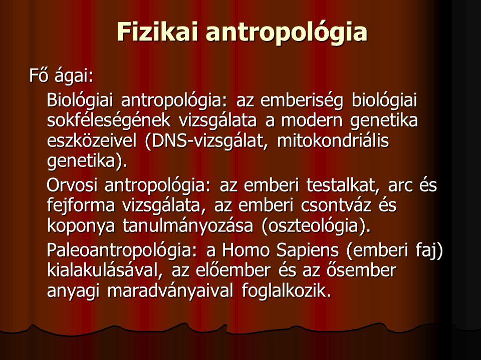 Fizikai antropológia Fő ágai: Biológiai antropológia: az emberiség biológiai sokféleségének vizsgálata a modern genetika eszközeivel (DNS-vizsgálat, m