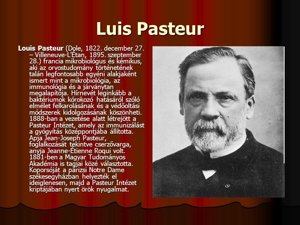 Luis Pasteur Louis Pasteur (Dole, 1822. december 27. – Villeneuve-L'Étan, 1895. szeptember 28.) francia mikrobiológus és kémikus, aki az orvostudomány