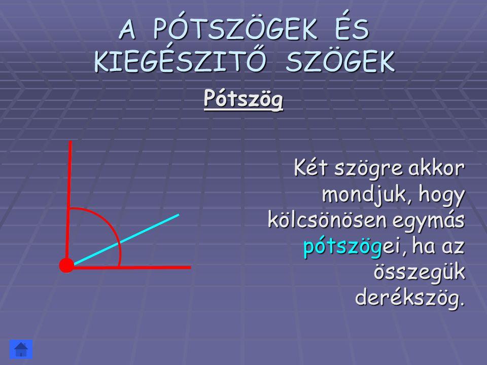 A PÓTSZÖGEK ÉS KIEGÉSZITŐ SZÖGEK Két szögre akkor mondjuk, hogy kölcsönösen egymás pótszögei, ha az összegük derékszög. Pótszög