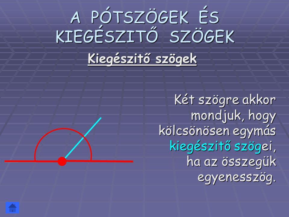 A PÓTSZÖGEK ÉS KIEGÉSZITŐ SZÖGEK Két szögre akkor mondjuk, hogy kölcsönösen egymás kiegészitő szögei, ha az összegük egyenesszög. Kiegészitő szögek