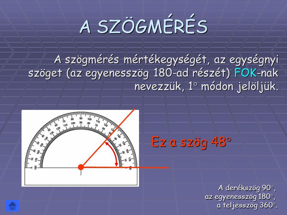 A SZÖGMÉRÉS A szögmérés mértékegységét, az egységnyi szöget (az egyenesszög 180-ad részét) FOK-nak nevezzük, 1  módon jelöljük. A derékszög 90, az e