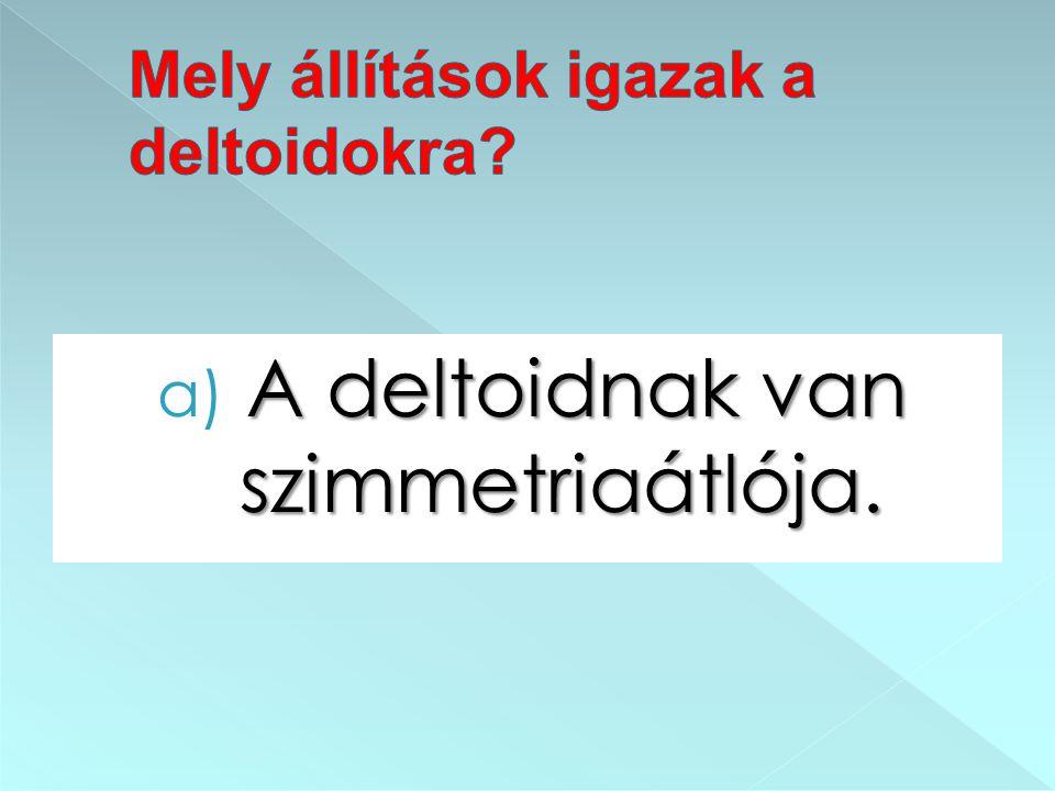 A deltoidnak van szimmetriaátlója. a) A deltoidnak van szimmetriaátlója.