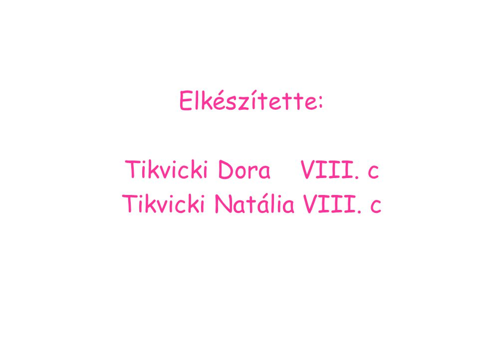 Elkészítette: Tikvicki Dora VIII. c Tikvicki Natália VIII. c