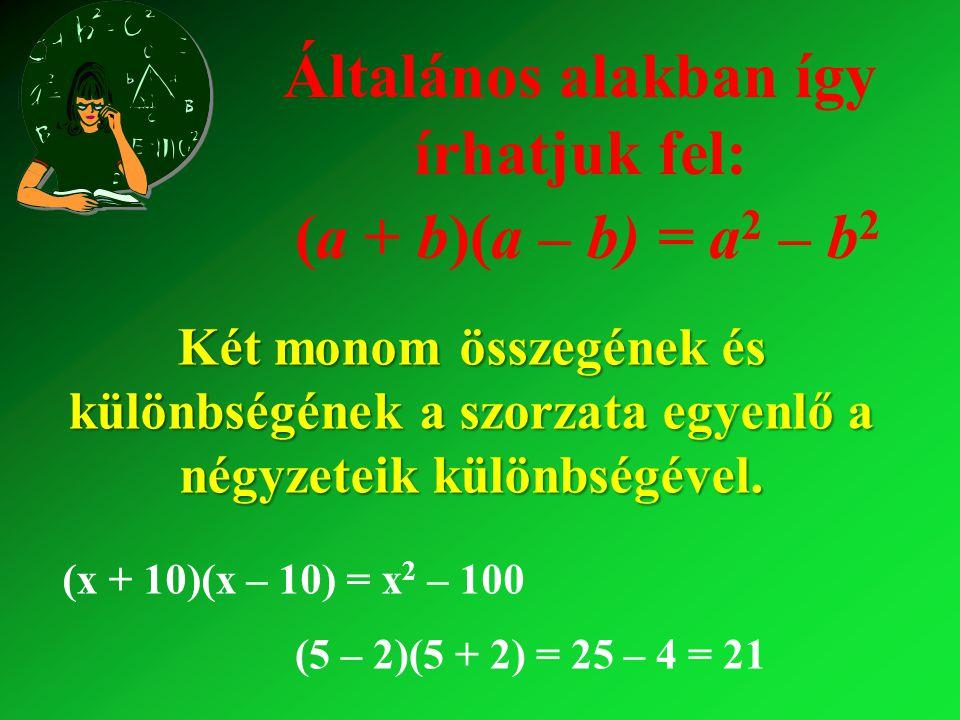 Általános alakban így írhatjuk fel: (a + b)(a – b) = a 2 – b 2 Két monom összegének és különbségének a szorzata egyenlő a négyzeteik különbségével.