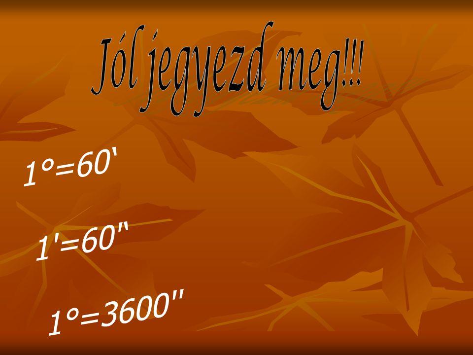1°=60' 1'=60'' 1°=3600''