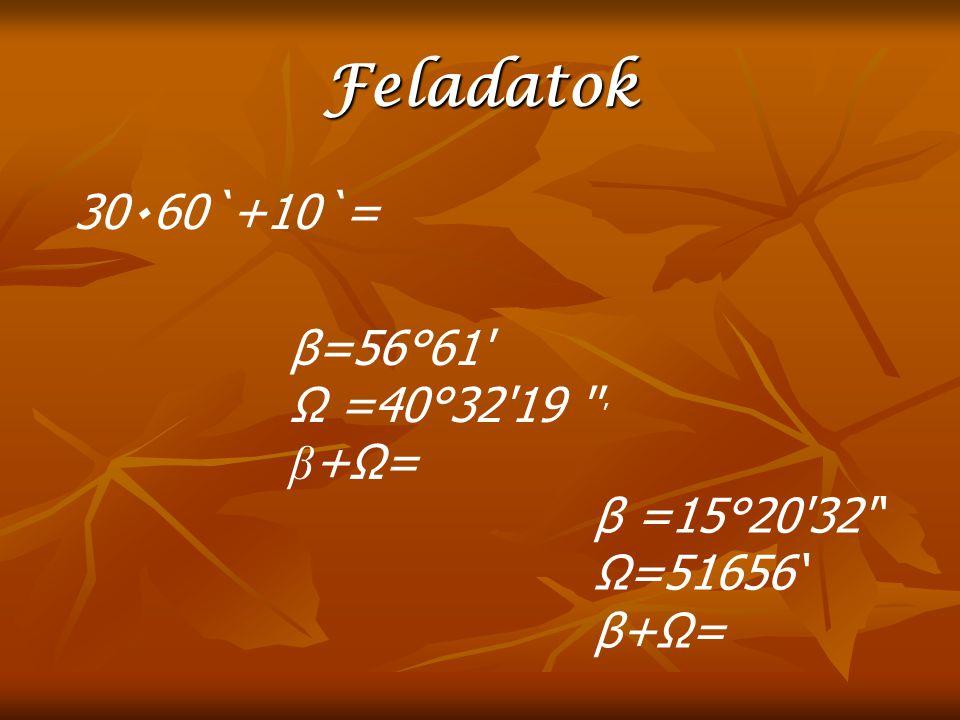 Feladatok 30٠60`+10`= β=56°61' Ω =40°32'19 '' ' β +Ω= β =15°20'32'' Ω=51656' β+Ω=