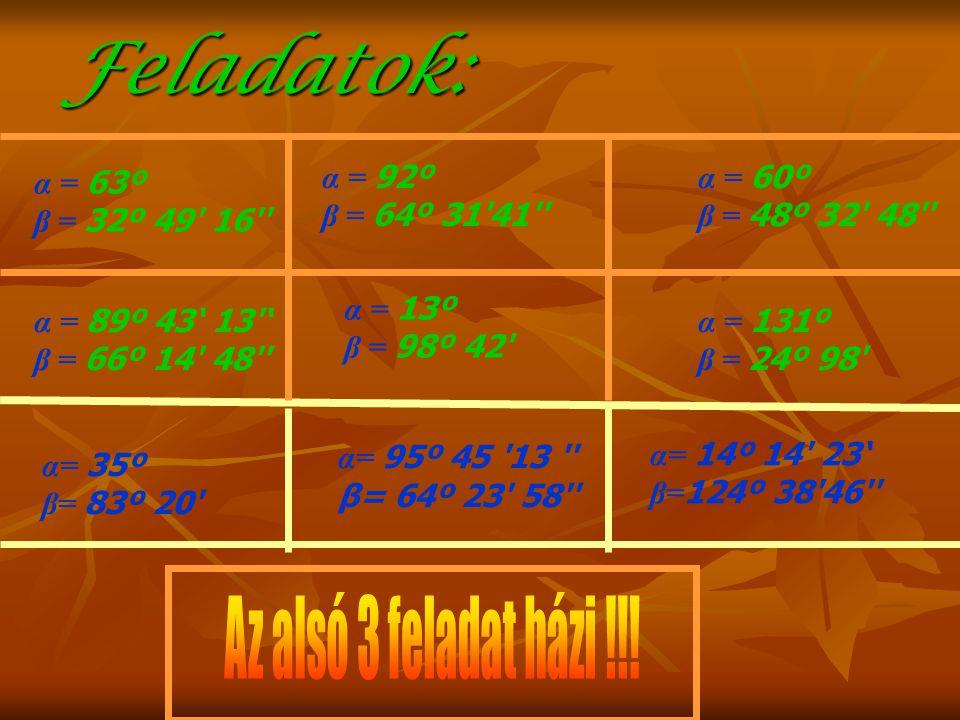 Feladatok: α = 63º β = 32º 49' 16'' α = 89º 43' 13'' β = 66º 14' 48'' α = 92º β = 64º 31'41'' α = 60º β = 48º 32' 48'' α = 13º β = 98º 42' α = 131º β