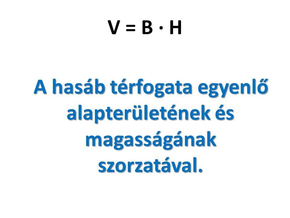 V = B · H A hasáb térfogata egyenlő alapterületének és magasságának szorzatával.