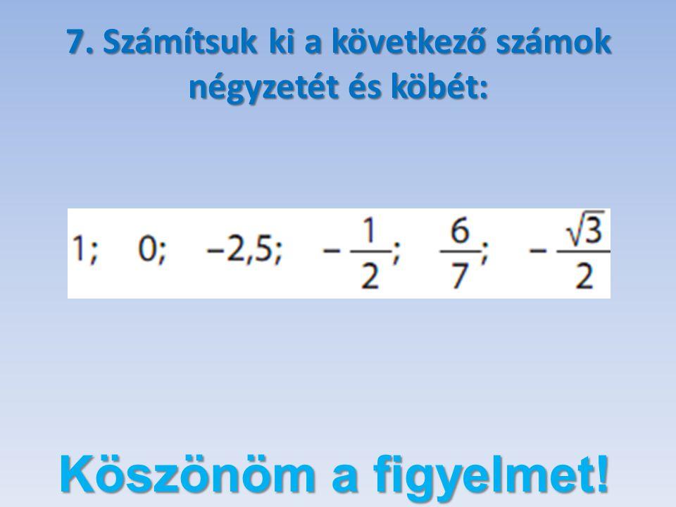 7. Számítsuk ki a következő számok négyzetét és köbét: Köszönöm a figyelmet!