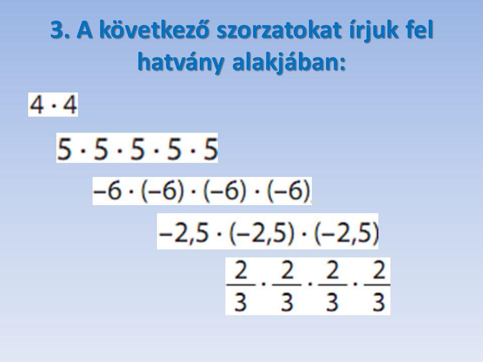 4. A következő szorzatokat írjuk fel hatvány alakjában: