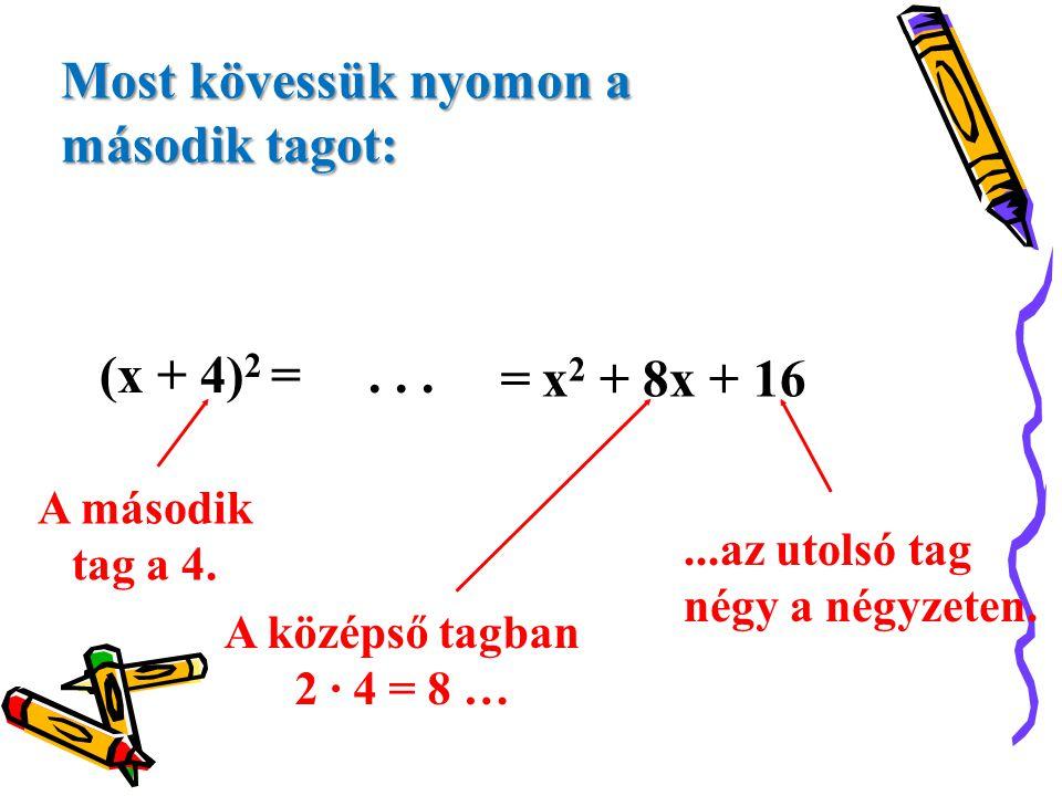 (x + 4) 2 =... =x 2 + 8x + 16 A második tag a 4....az utolsó tag négy a négyzeten. A középső tagban 2 · 4 = 8 … Most kövessük nyomon a második tagot: