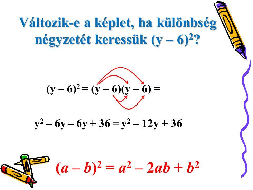 Változik-e a képlet, ha különbség négyzetét keressük (y – 6) 2 ? (y – 6) 2 = (y – 6)(y – 6) = y2y2 – 6y+ 36 =– 6y y2 y2 – 12y + 36 (a – b) 2 = a 2 – 2