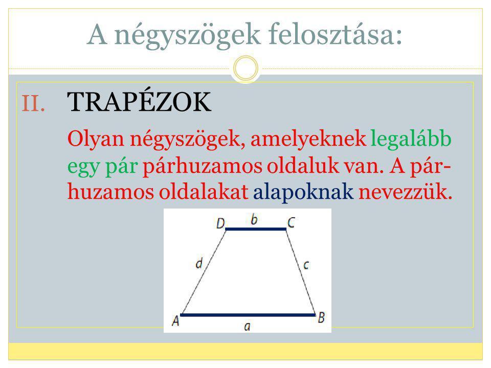 A négyszögek felosztása: II. TRAPÉZOK Olyan négyszögek, amelyeknek legalább egy pár párhuzamos oldaluk van. A pár- huzamos oldalakat alapoknak nevezzü
