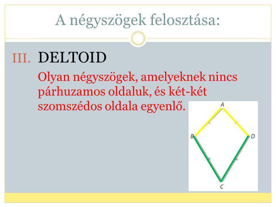 A négyszögek felosztása: III. DELTOID Olyan négyszögek, amelyeknek nincs párhuzamos oldaluk, és két-két szomszédos oldala egyenlő.