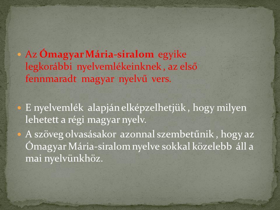 Az Ómagyar Mária-siralom egyike legkorábbi nyelvemlékeinknek, az első fennmaradt magyar nyelvű vers. E nyelvemlék alapján elképzelhetjük, hogy milyen