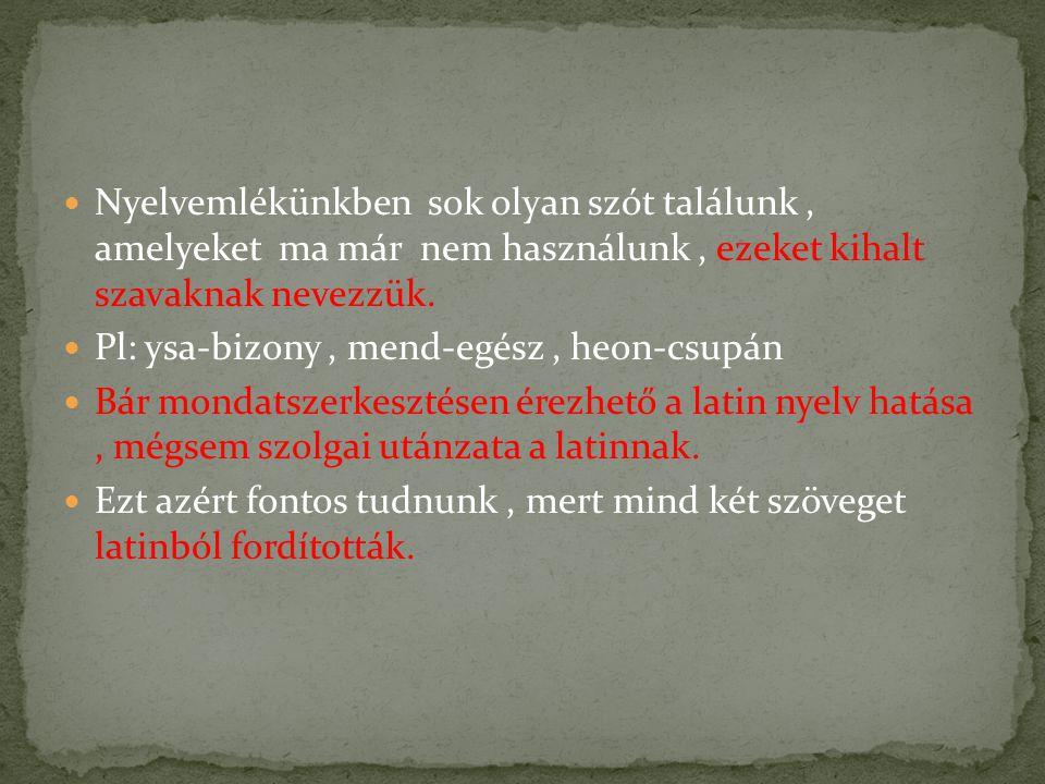 Nyelvemlékünkben sok olyan szót találunk, amelyeket ma már nem használunk, ezeket kihalt szavaknak nevezzük. Pl: ysa-bizony, mend-egész, heon-csupán B