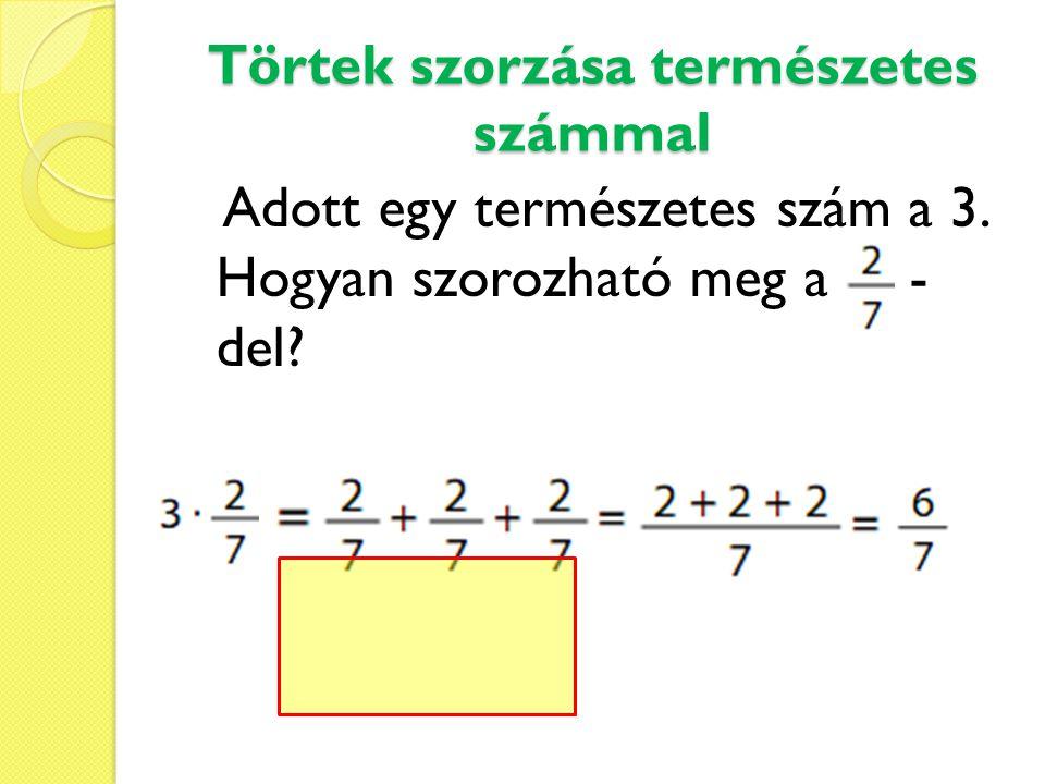 Törtek szorzása természetes számmal Ezt a műveletet úgy kell elvégezni, hogy a tört számlálóját megszorozzuk a természetes számmal, amely ez esetben 3· 2, a nevezőt pedig változatlanul leírjuk.