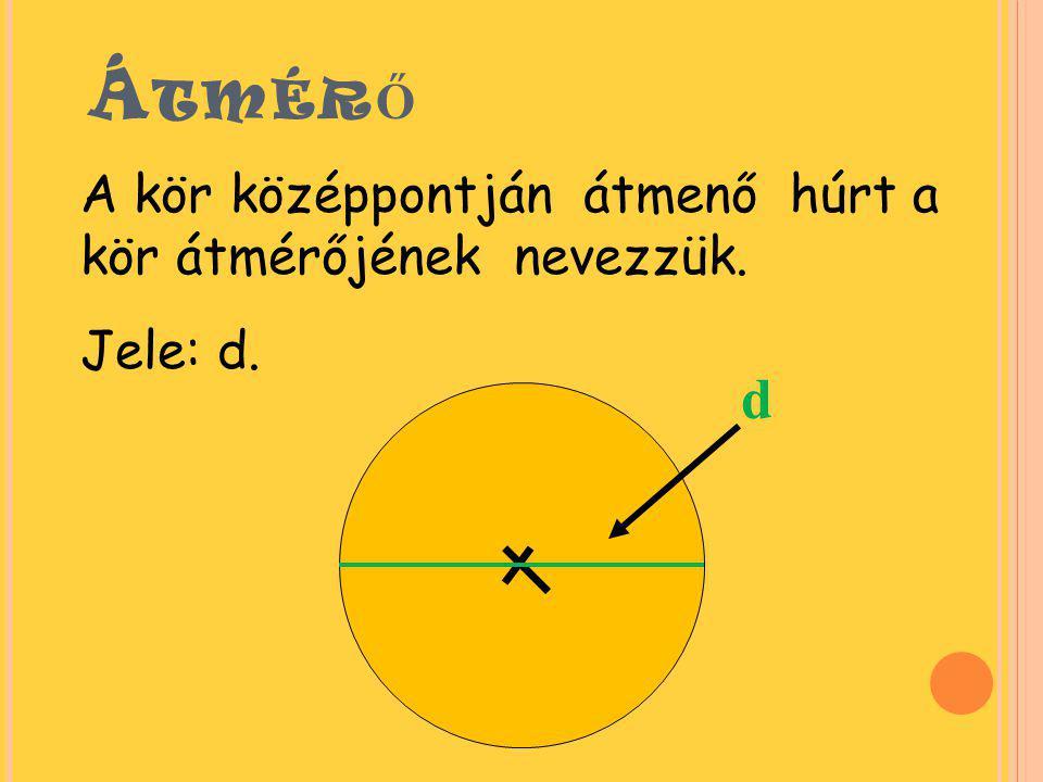 Á TMÉR Ő A kör középpontján átmenő húrt a kör átmérőjének nevezzük. Jele: d. d