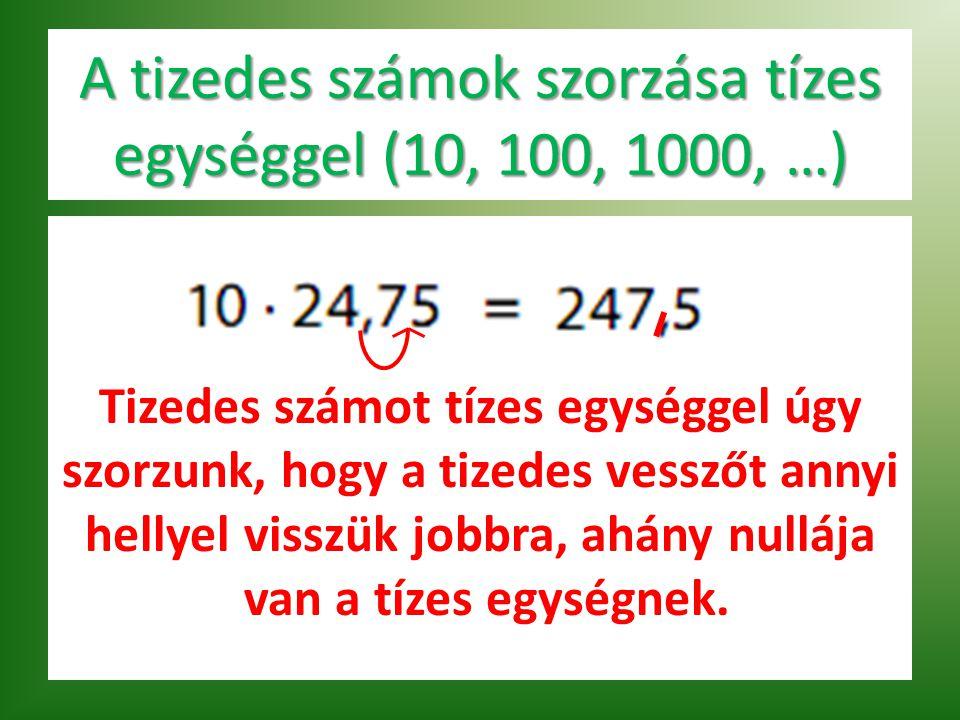 A tizedes számok szorzása tízes egységgel (10, 100, 1000, …) T Tizedes számot tízes egységgel úgy szorzunk, hogy a tizedes vesszőt annyi hellyel visszük jobbra, ahány nullája van a tízes egységnek.