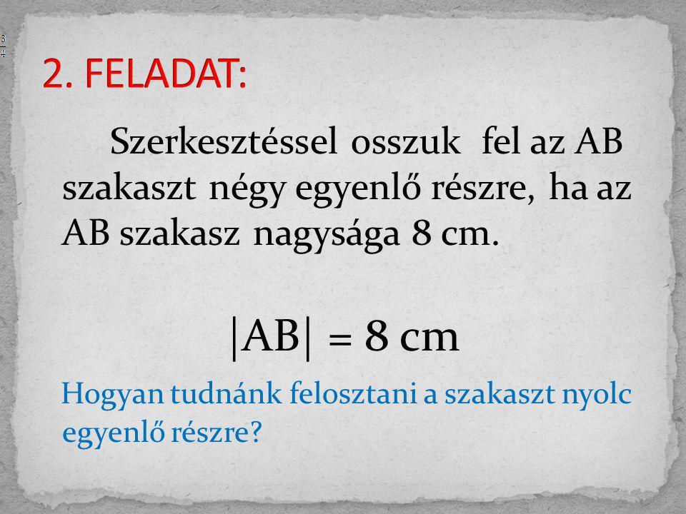 Szerkesztéssel osszuk fel az AB szakaszt négy egyenlő részre, ha az AB szakasz nagysága 8 cm. |AB| = 8 cm Hogyan tudnánk felosztani a szakaszt nyolc e