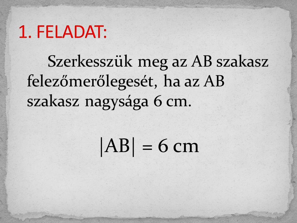 Szerkesszük meg az AB szakasz felezőmerőlegesét, ha az AB szakasz nagysága 6 cm. |AB| = 6 cm