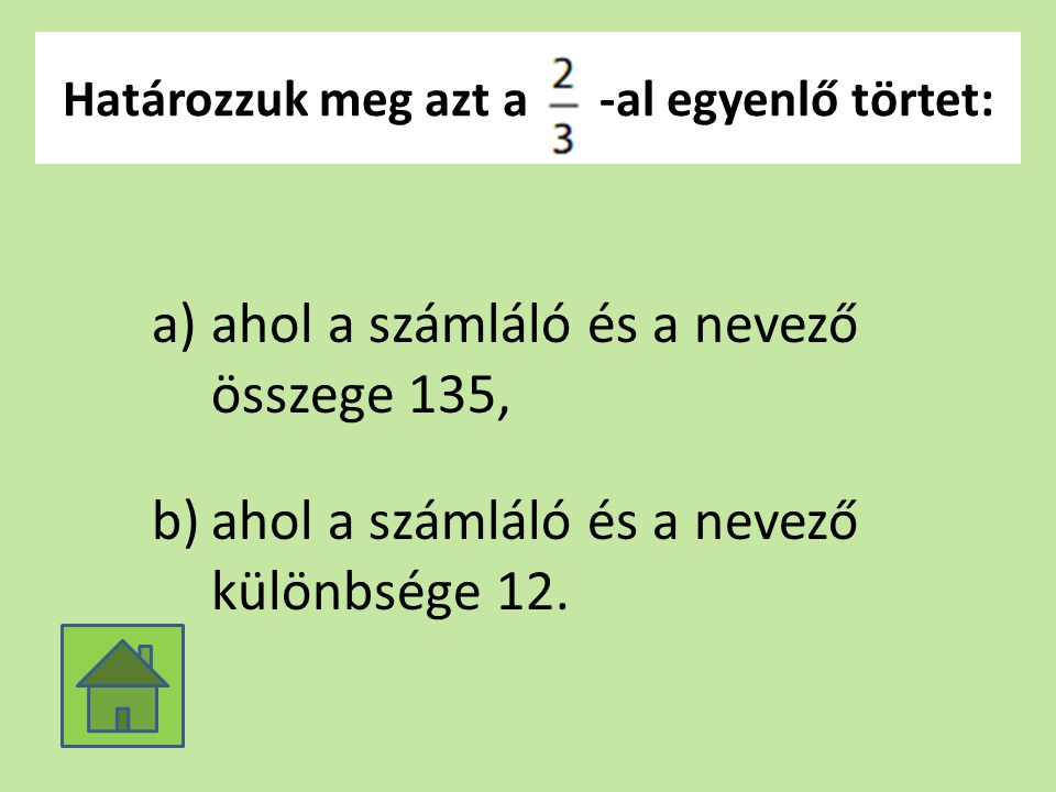 Határozzuk meg azt a -al egyenlő törtet: a)ahol a számláló és a nevező összege 135, b)ahol a számláló és a nevező különbsége 12.