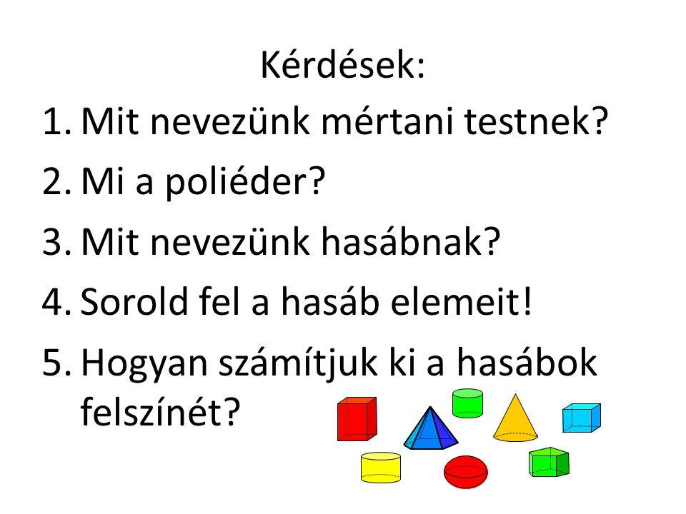 Kérdések: 1.Mit nevezünk mértani testnek? 2.Mi a poliéder? 3.Mit nevezünk hasábnak? 4.Sorold fel a hasáb elemeit! 5.Hogyan számítjuk ki a hasábok fels