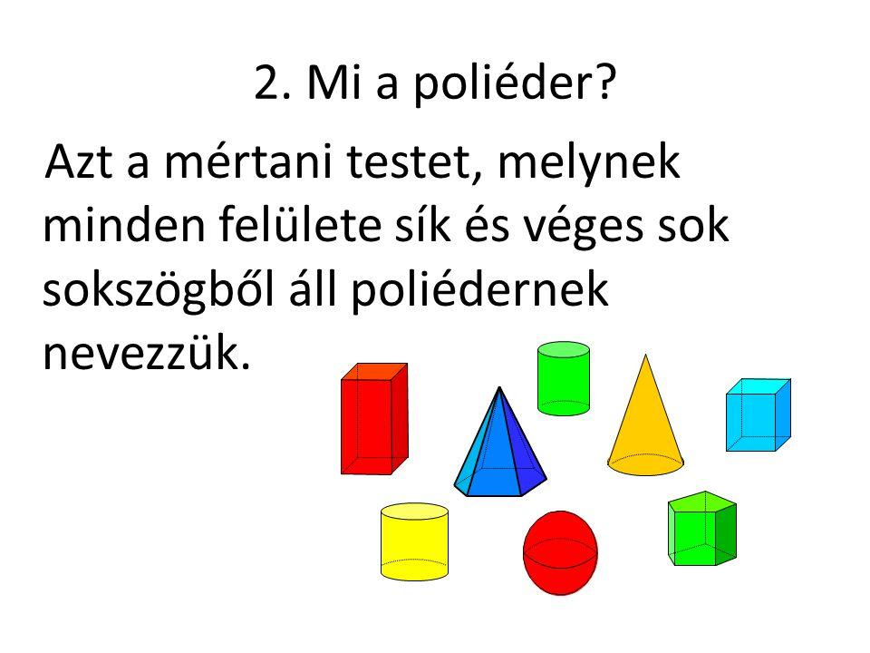 2. Mi a poliéder? Azt a mértani testet, melynek minden felülete sík és véges sok sokszögből áll poliédernek nevezzük.