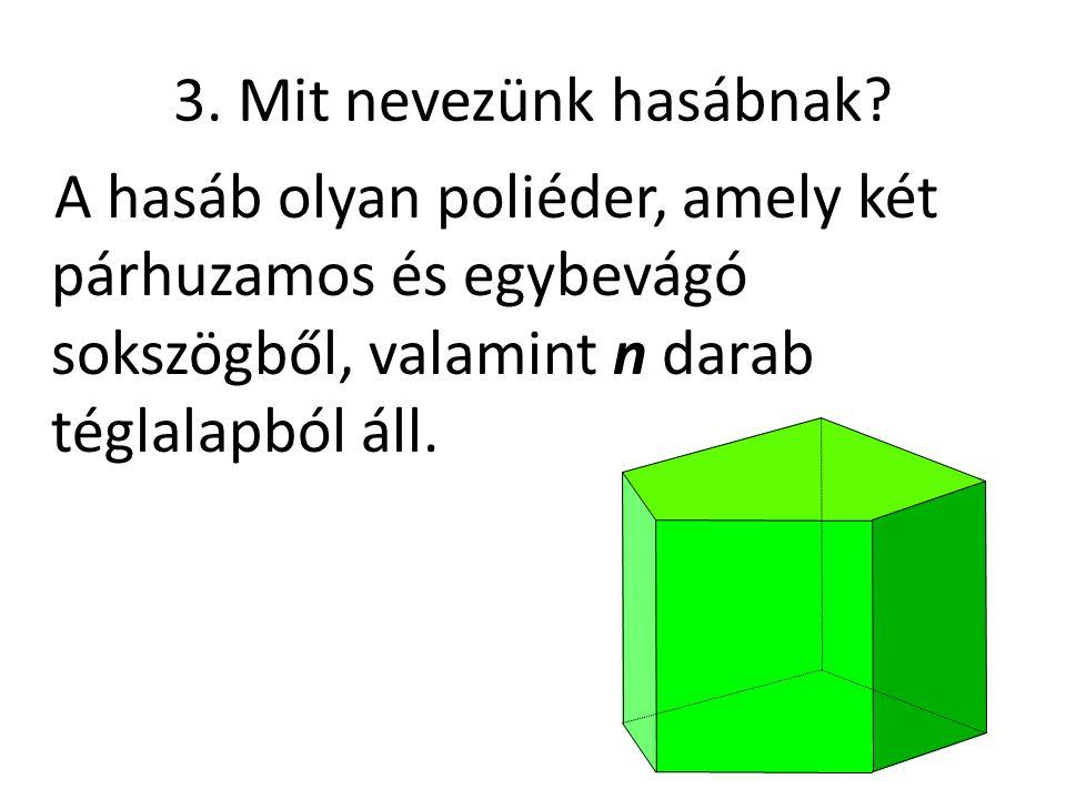 3. Mit nevezünk hasábnak? A hasáb olyan poliéder, amely két párhuzamos és egybevágó sokszögből, valamint n darab téglalapból áll.