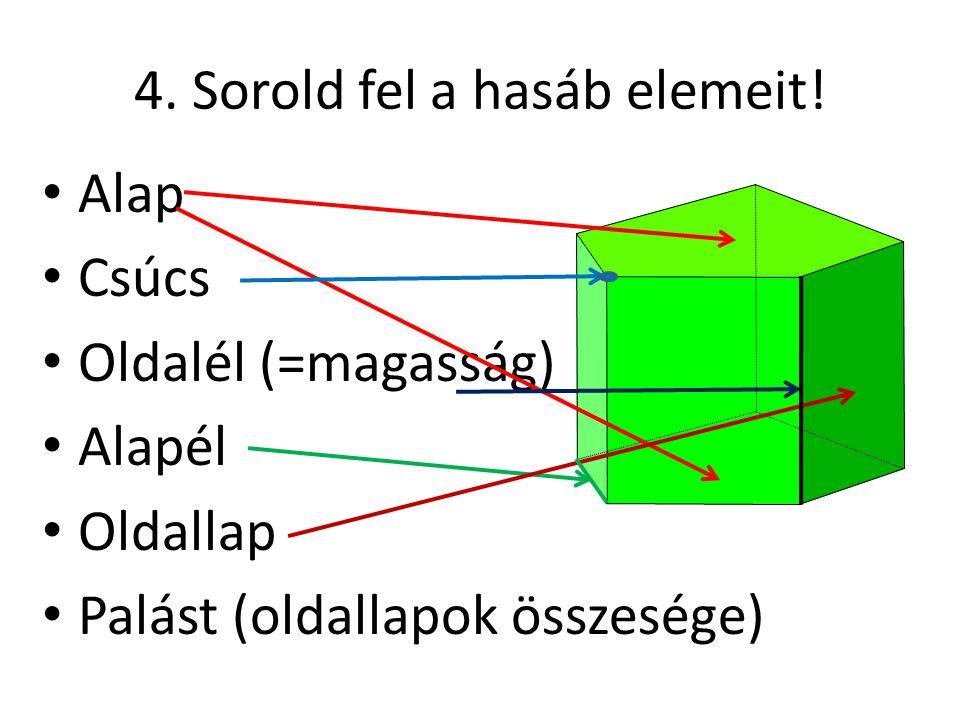 4. Sorold fel a hasáb elemeit! Alap Csúcs Oldalél (=magasság) Alapél Oldallap Palást (oldallapok összesége)