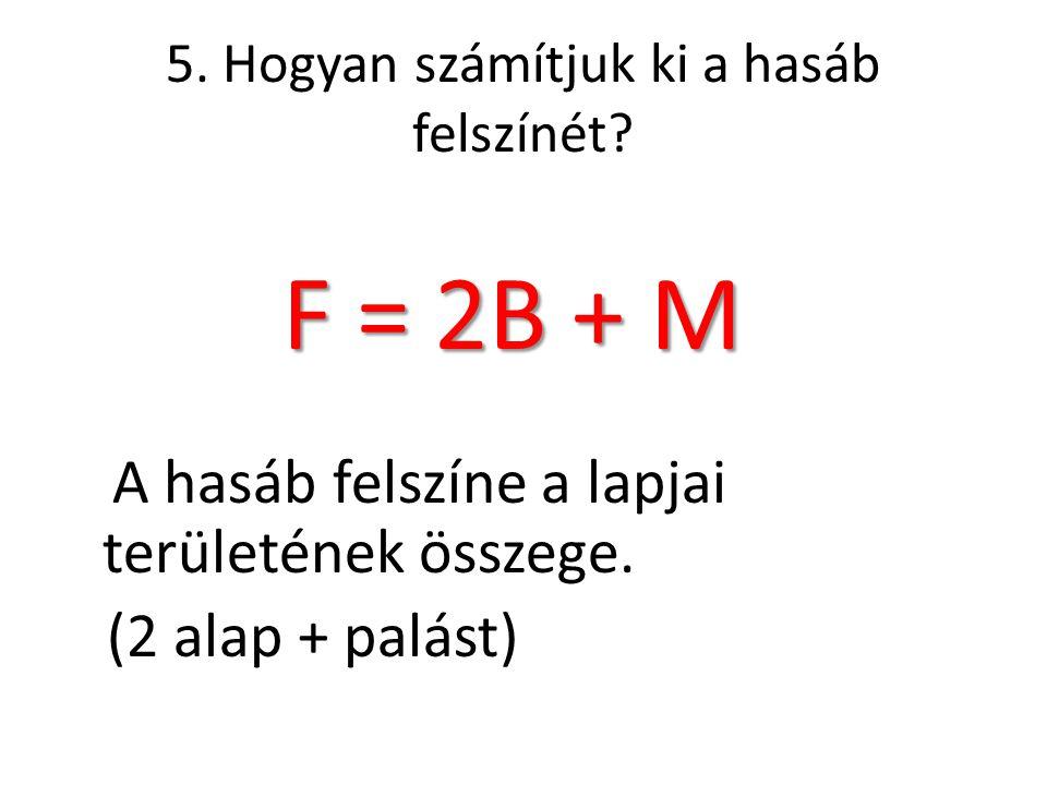 5. Hogyan számítjuk ki a hasáb felszínét? F = 2B + M F = 2B + M A hasáb felszíne a lapjai területének összege. (2 alap + palást)