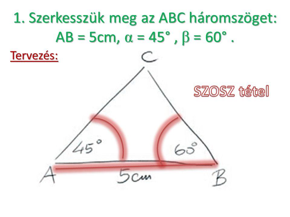 1. Szerkesszük meg az ABC háromszöget: AB = 5cm, α = 45°, β = 60°. Tervezés: