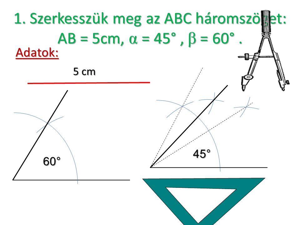 1.Szerkesszük meg az ABC háromszöget: AB = 5cm, α = 45°, β = 60°.