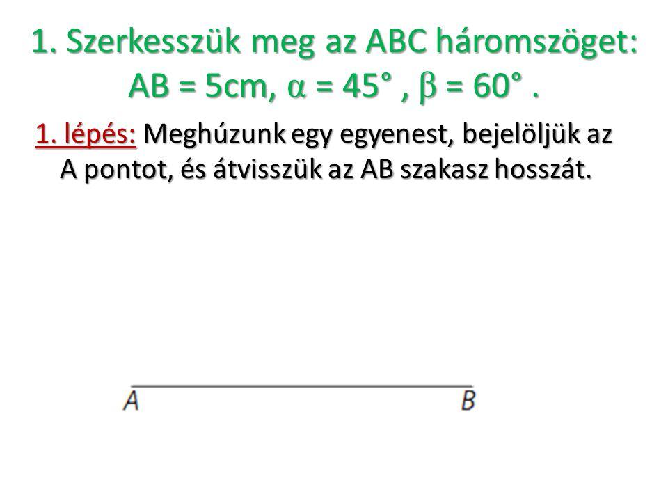 1. Szerkesszük meg az ABC háromszöget: AB = 5cm, α = 45°, β = 60°. 1. lépés: Meghúzunk egy egyenest, bejelöljük az A pontot, és átvisszük az AB szakas