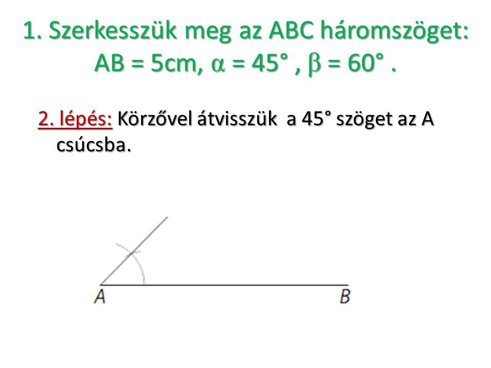 1. Szerkesszük meg az ABC háromszöget: AB = 5cm, α = 45°, β = 60°. 2. lépés: Körzővel átvisszük a 45° szöget az A csúcsba.