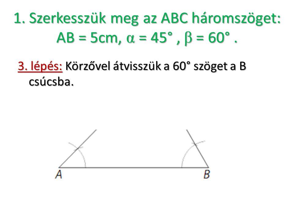 1. Szerkesszük meg az ABC háromszöget: AB = 5cm, α = 45°, β = 60°. 3. lépés: Körzővel átvisszük a 60° szöget a B csúcsba.