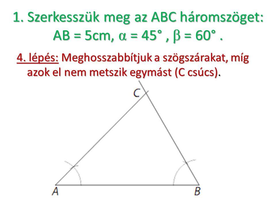 4. lépés: Meghosszabbítjuk a szögszárakat, míg azok el nem metszik egymást (C csúcs). 1. Szerkesszük meg az ABC háromszöget: AB = 5cm, α = 45°, β = 60