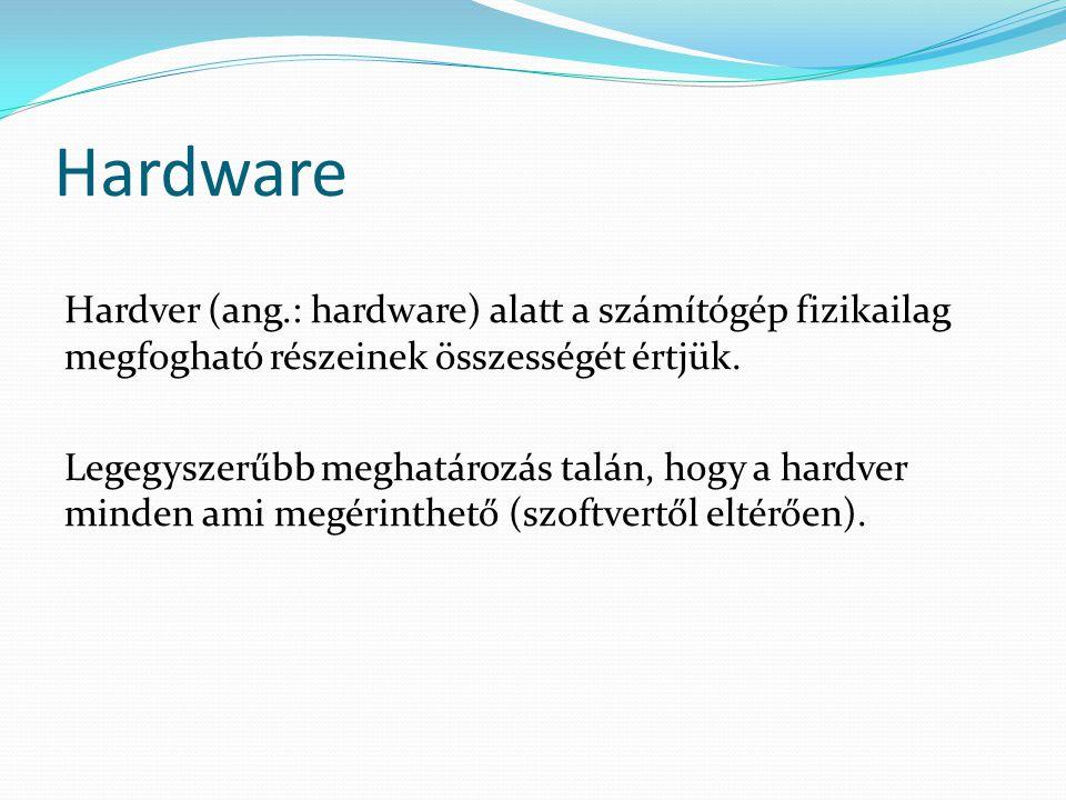 Hardware Hardver (ang.: hardware) alatt a számítógép fizikailag megfogható részeinek összességét értjük.