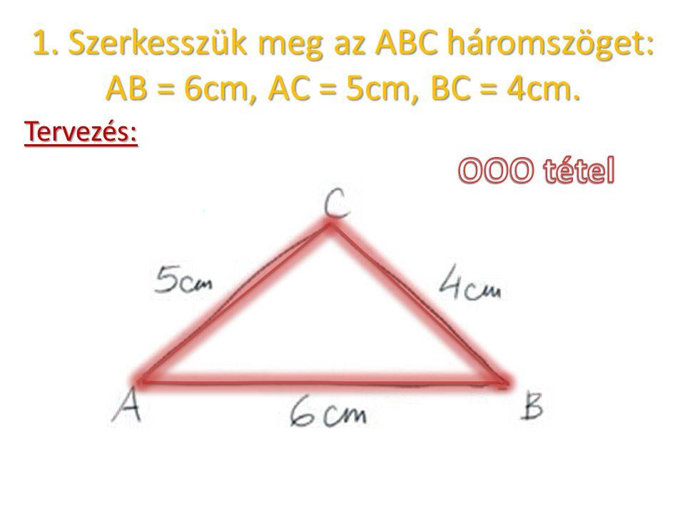 1. Szerkesszük meg az ABC háromszöget: AB = 6cm, AC = 5cm, BC = 4cm. Tervezés: