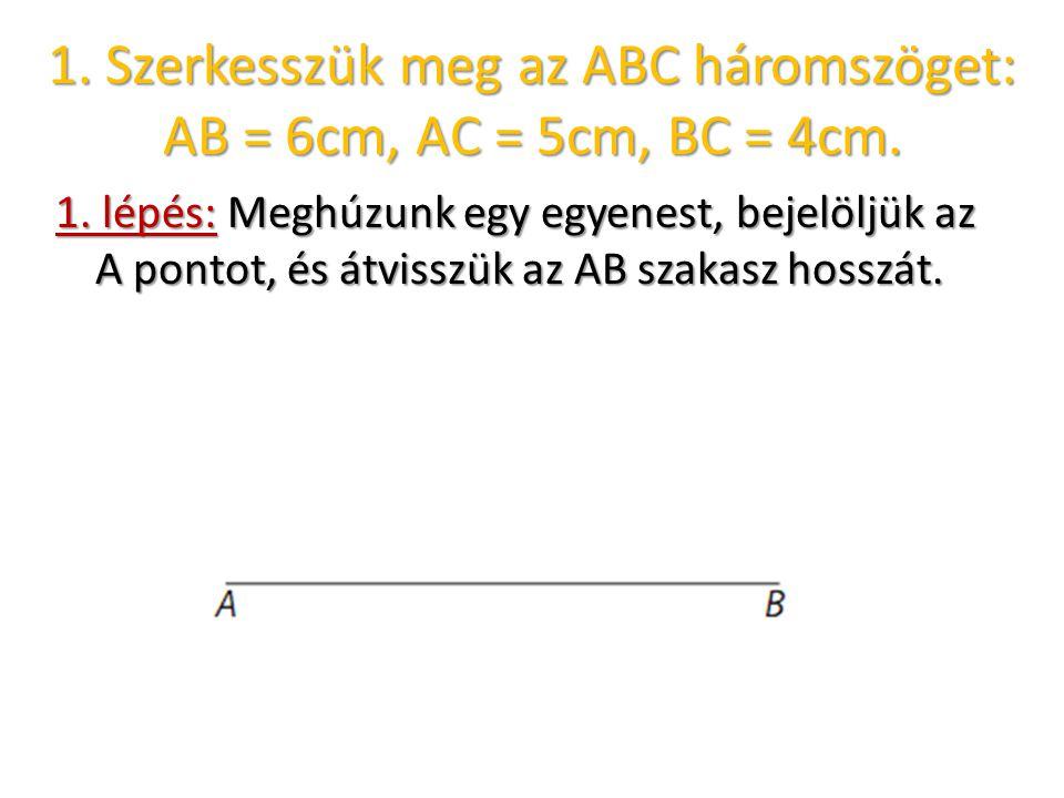 1. Szerkesszük meg az ABC háromszöget: AB = 6cm, AC = 5cm, BC = 4cm. 1. lépés: Meghúzunk egy egyenest, bejelöljük az A pontot, és átvisszük az AB szak