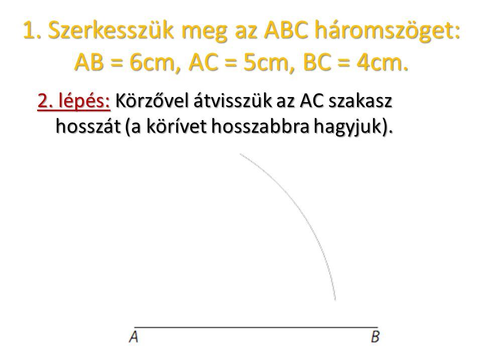 1. Szerkesszük meg az ABC háromszöget: AB = 6cm, AC = 5cm, BC = 4cm. 2. lépés: Körzővel átvisszük az AC szakasz hosszát (a körívet hosszabbra hagyjuk)