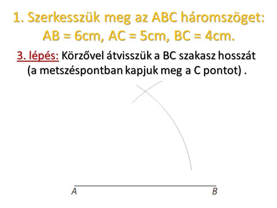 1. Szerkesszük meg az ABC háromszöget: AB = 6cm, AC = 5cm, BC = 4cm. 3. lépés: Körzővel átvisszük a BC szakasz hosszát (a metszéspontban kapjuk meg a