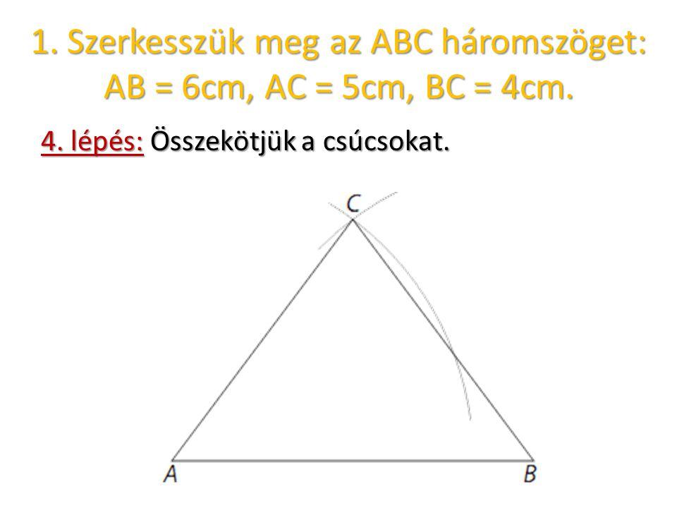 4. lépés: Összekötjük a csúcsokat. 1. Szerkesszük meg az ABC háromszöget: AB = 6cm, AC = 5cm, BC = 4cm.