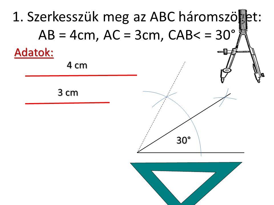 1.Szerkesszük meg az ABC háromszöget: AB = 4cm, AC = 3cm, CAB< = 30° 1.