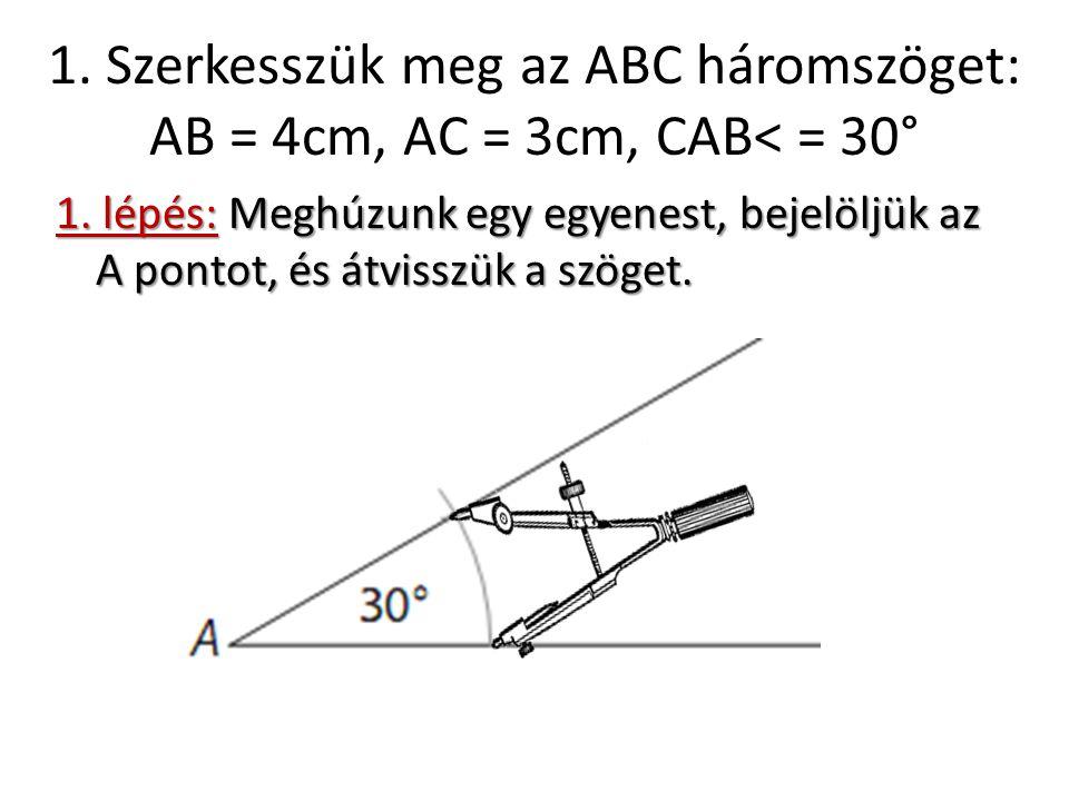 1. Szerkesszük meg az ABC háromszöget: AB = 4cm, AC = 3cm, CAB< = 30° 1. lépés: Meghúzunk egy egyenest, bejelöljük az A pontot, és átvisszük a szöget.