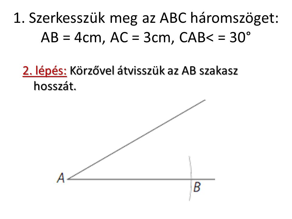 1. Szerkesszük meg az ABC háromszöget: AB = 4cm, AC = 3cm, CAB< = 30° 2. lépés: Körzővel átvisszük az AB szakasz hosszát.